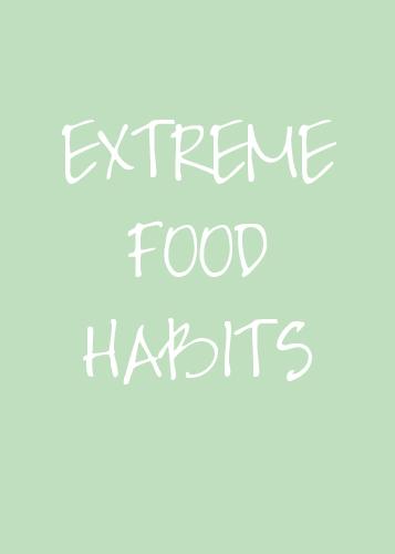 EXTREME FOOD HABITS